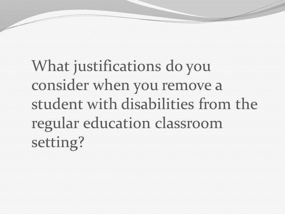 The IEP must include a justification for why the child was removed from the regular education classroom, and - Is based on the needs of the child, not the child's disability.