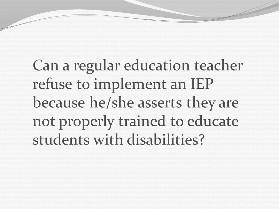 Can a regular education teacher refuse to implement an IEP because he/she asserts they are not properly trained to educate students with disabilities?
