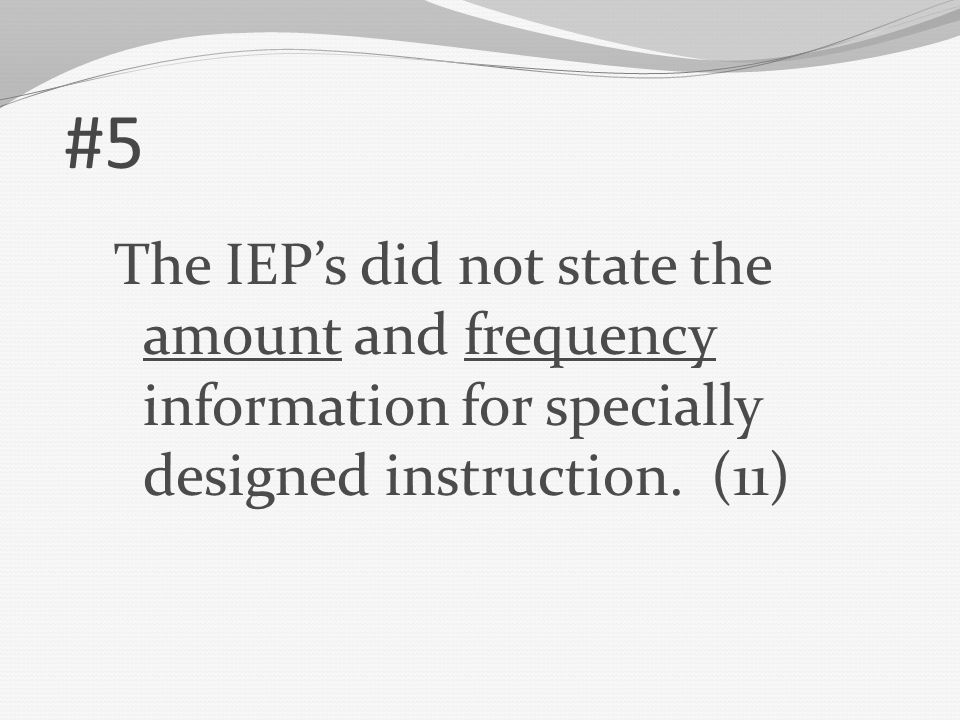 #5 The IEP's did not state the amount and frequency information for specially designed instruction. (11)