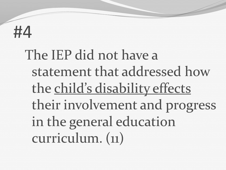 #4 The IEP did not have a statement that addressed how the child's disability effects their involvement and progress in the general education curricul