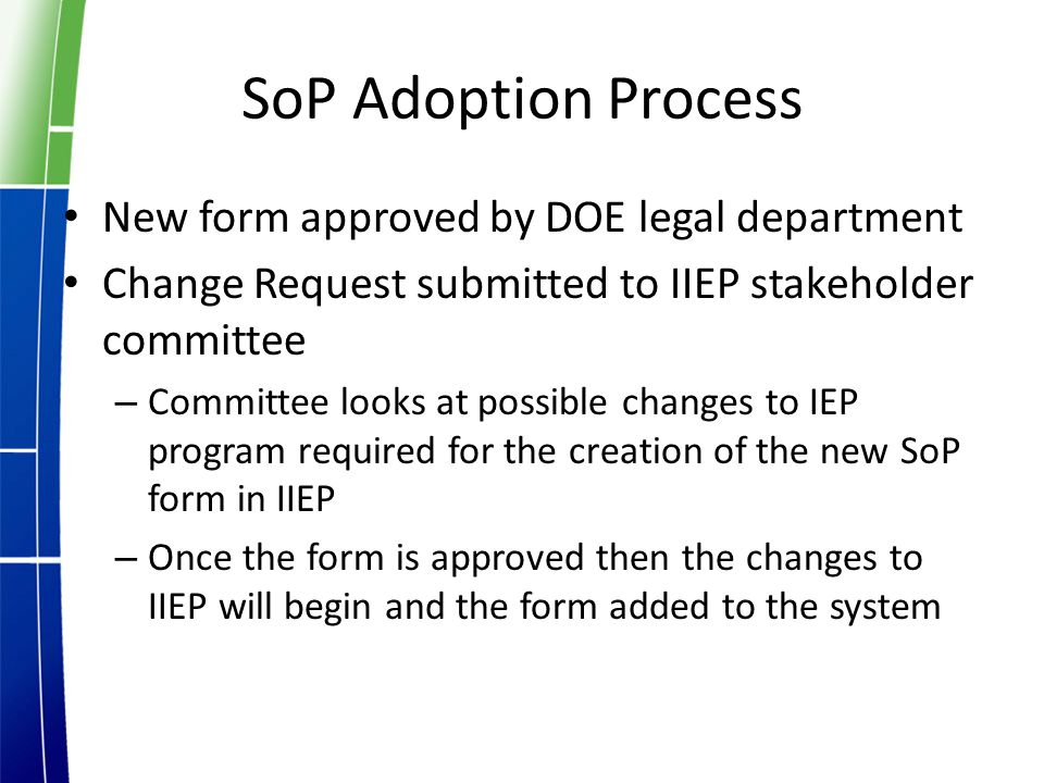SoP Adoption Process New form approved by DOE legal department Change Request submitted to IIEP stakeholder committee – Committee looks at possible changes to IEP program required for the creation of the new SoP form in IIEP – Once the form is approved then the changes to IIEP will begin and the form added to the system