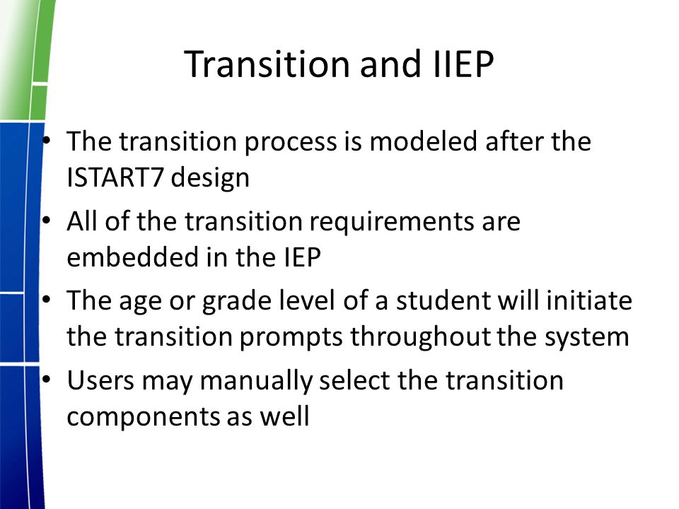 Transition and IIEP The transition process is modeled after the ISTART7 design All of the transition requirements are embedded in the IEP The age or grade level of a student will initiate the transition prompts throughout the system Users may manually select the transition components as well