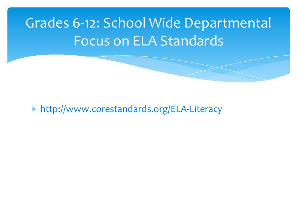  http://www.corestandards.org/ELA-Literacy http://www.corestandards.org/ELA-Literacy Grades 6-12: School Wide Departmental Focus on ELA Standards