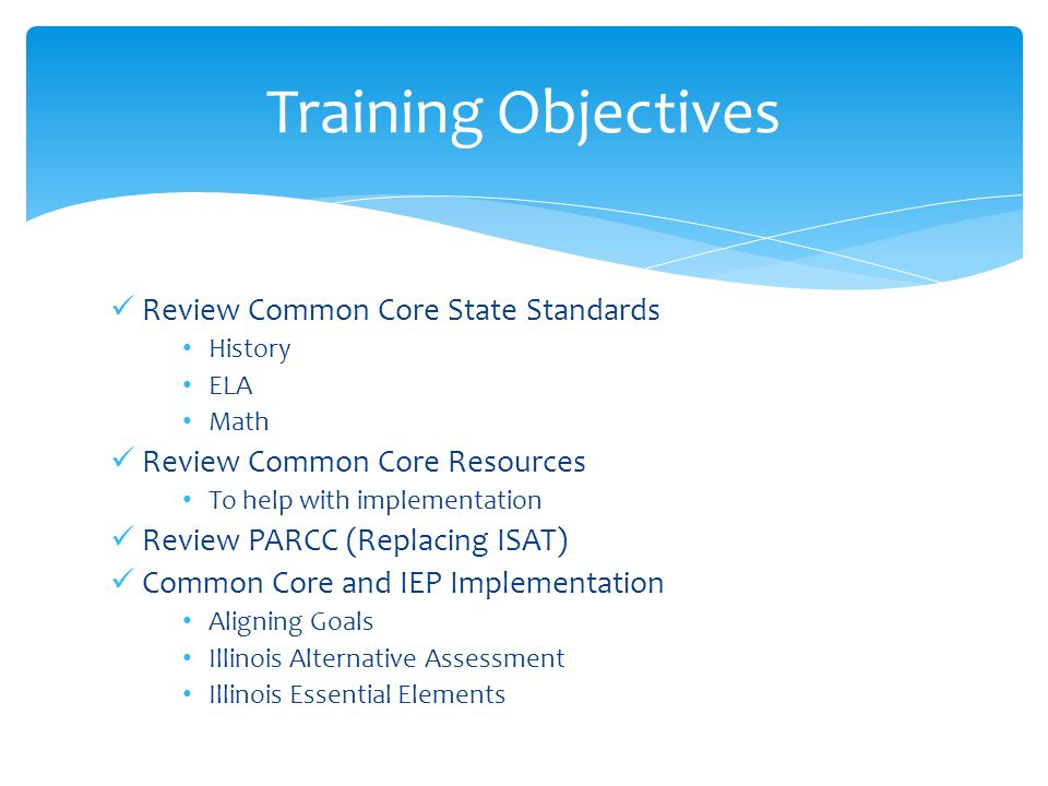Review Common Core State Standards History ELA Math Review Common Core Resources To help with implementation Review PARCC (Replacing ISAT) Common Core