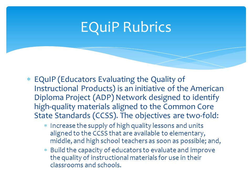  EQuIP (Educators Evaluating the Quality of Instructional Products) is an initiative of the American Diploma Project (ADP) Network designed to identi