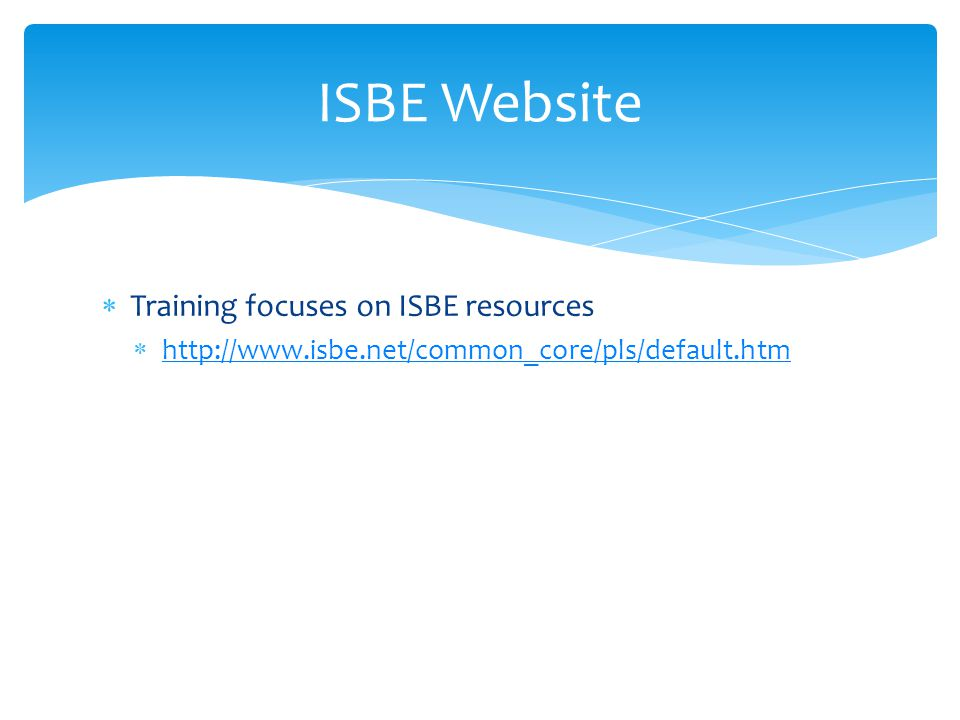  Training focuses on ISBE resources  http://www.isbe.net/common_core/pls/default.htm http://www.isbe.net/common_core/pls/default.htm ISBE Website