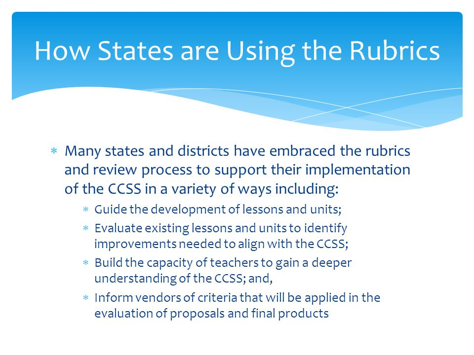  Many states and districts have embraced the rubrics and review process to support their implementation of the CCSS in a variety of ways including: 