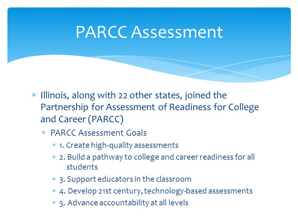  Illinois, along with 22 other states, joined the Partnership for Assessment of Readiness for College and Career (PARCC)  PARCC Assessment Goals  1