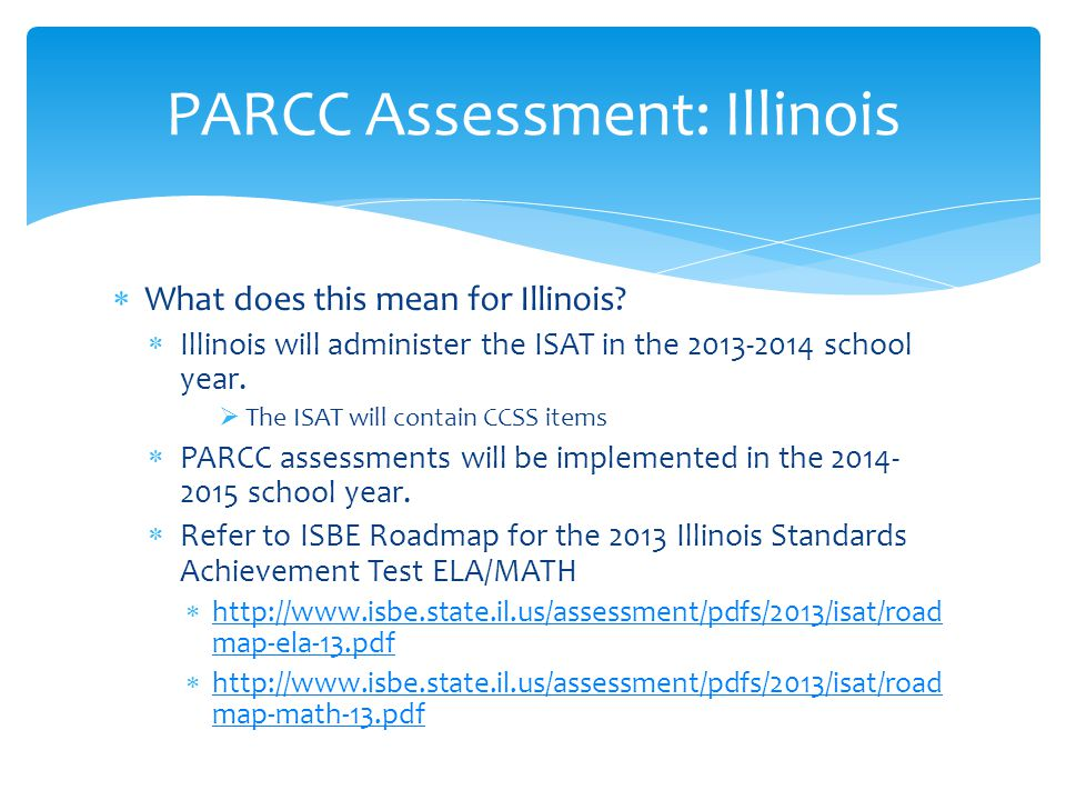 What does this mean for Illinois?  Illinois will administer the ISAT in the 2013-2014 school year.  The ISAT will contain CCSS items  PARCC asses