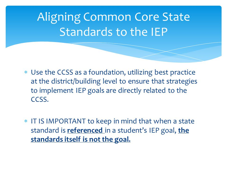  Use the CCSS as a foundation, utilizing best practice at the district/building level to ensure that strategies to implement IEP goals are directly r