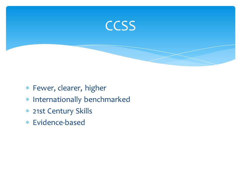  Fewer, clearer, higher  Internationally benchmarked  21st Century Skills  Evidence‐based CCSS