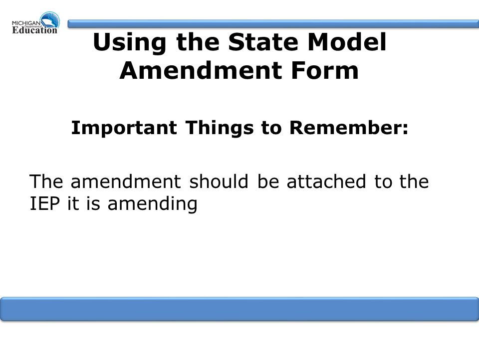 Important Things to Remember: The amendment should be attached to the IEP it is amending Using the State Model Amendment Form