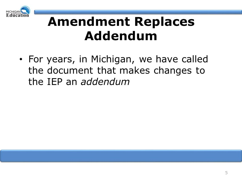 Amendment Replaces Addendum For years, in Michigan, we have called the document that makes changes to the IEP an addendum 5
