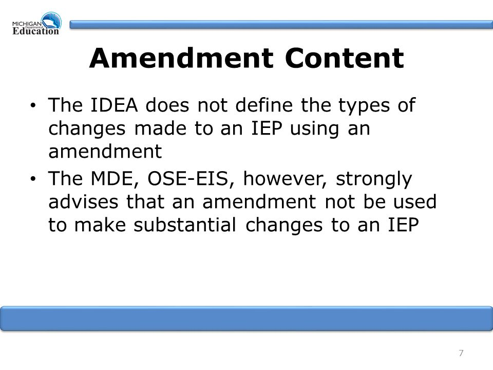 Amendment Content The IDEA does not define the types of changes made to an IEP using an amendment The MDE, OSE-EIS, however, strongly advises that an amendment not be used to make substantial changes to an IEP 7