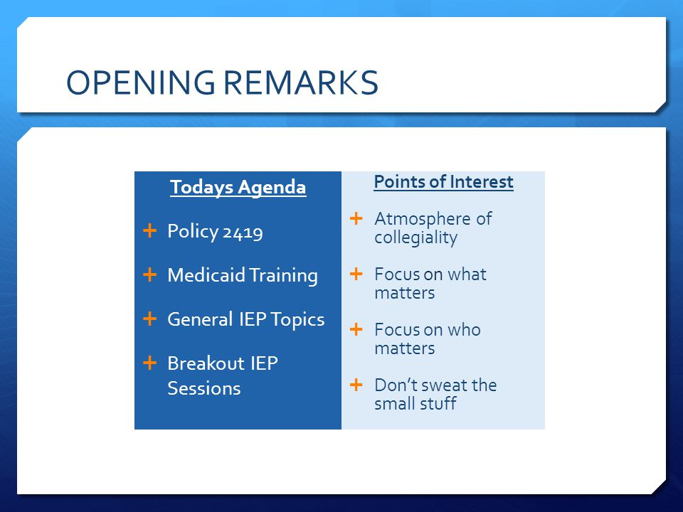 OPENING REMARKS Todays Agenda  Policy 2419  Medicaid Training  General IEP Topics  Breakout IEP Sessions Points of Interest  Atmosphere of collegiality  Focus on what matters  Focus on who matters  Don't sweat the small stuff