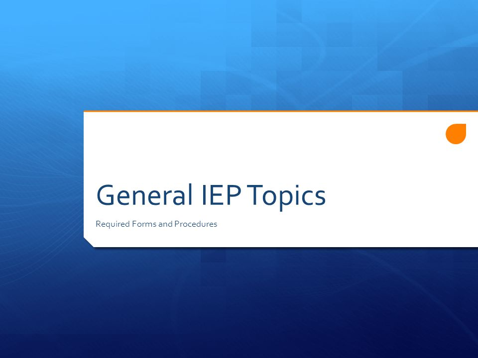 General IEP Topics Required Forms and Procedures