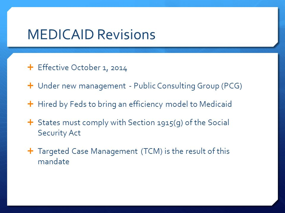 MEDICAID Revisions  Effective October 1, 2014  Under new management - Public Consulting Group (PCG)  Hired by Feds to bring an efficiency model to Medicaid  States must comply with Section 1915(g) of the Social Security Act  Targeted Case Management (TCM) is the result of this mandate