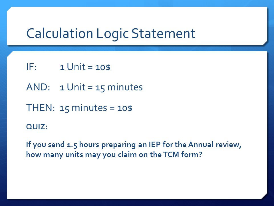 Calculation Logic Statement IF: 1 Unit = 10$ AND: 1 Unit = 15 minutes THEN: 15 minutes = 10$ QUIZ: If you send 1.5 hours preparing an IEP for the Annual review, how many units may you claim on the TCM form