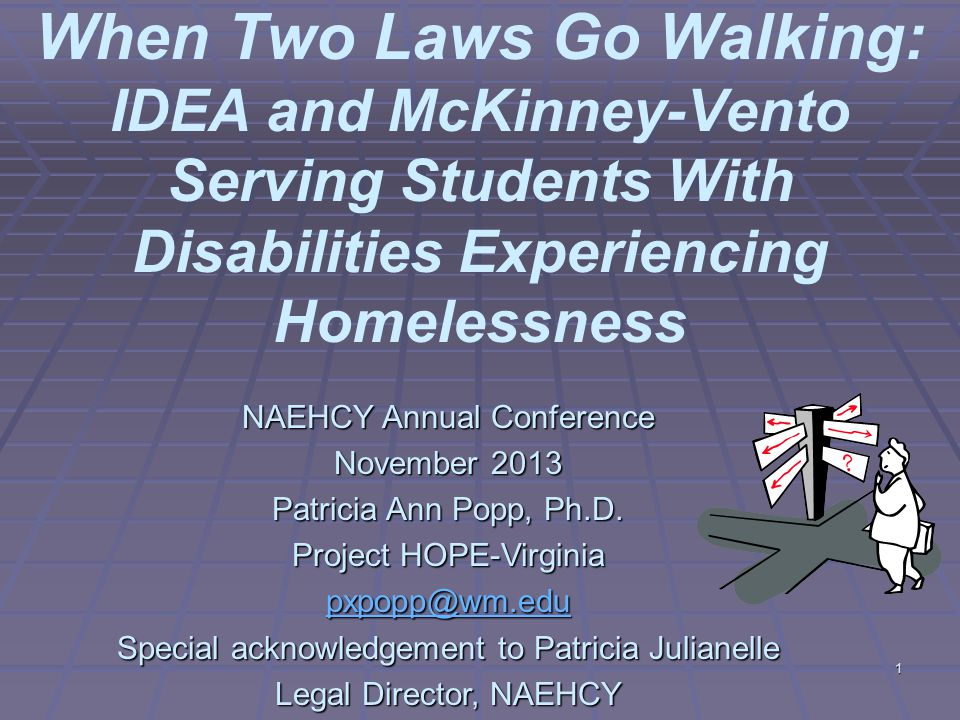 1 When Two Laws Go Walking: IDEA and McKinney-Vento Serving Students With Disabilities Experiencing Homelessness NAEHCY Annual Conference November 2013 Patricia Ann Popp, Ph.D.