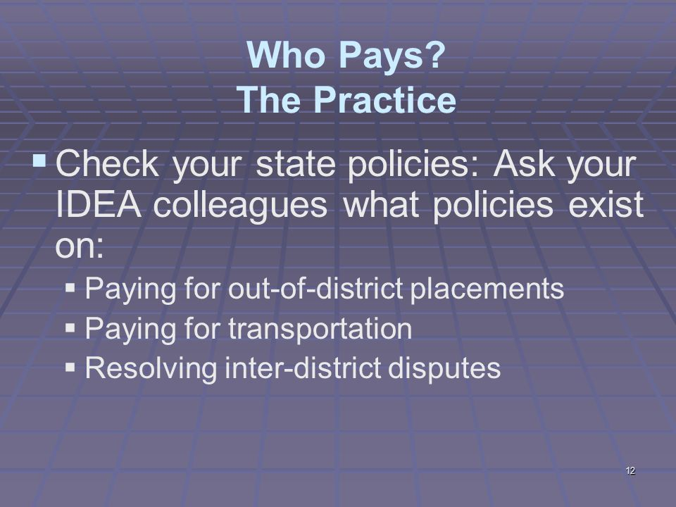12 Who Pays? The Practice  Check your state policies: Ask your IDEA colleagues what policies exist on:  Paying for out-of-district placements  Payi