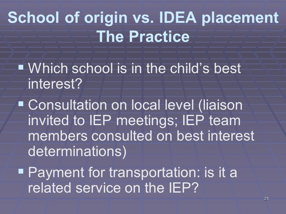21 School of origin vs. IDEA placement The Practice  Which school is in the child's best interest.
