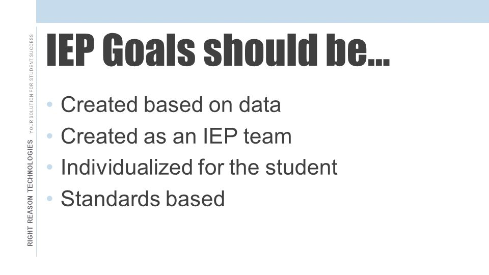 RIGHT REASON TECHNOLOGIES YOUR SOLUTION FOR STUDENT SUCCESS IEP Goals should be… Created based on data Created as an IEP team Individualized for the student Standards based