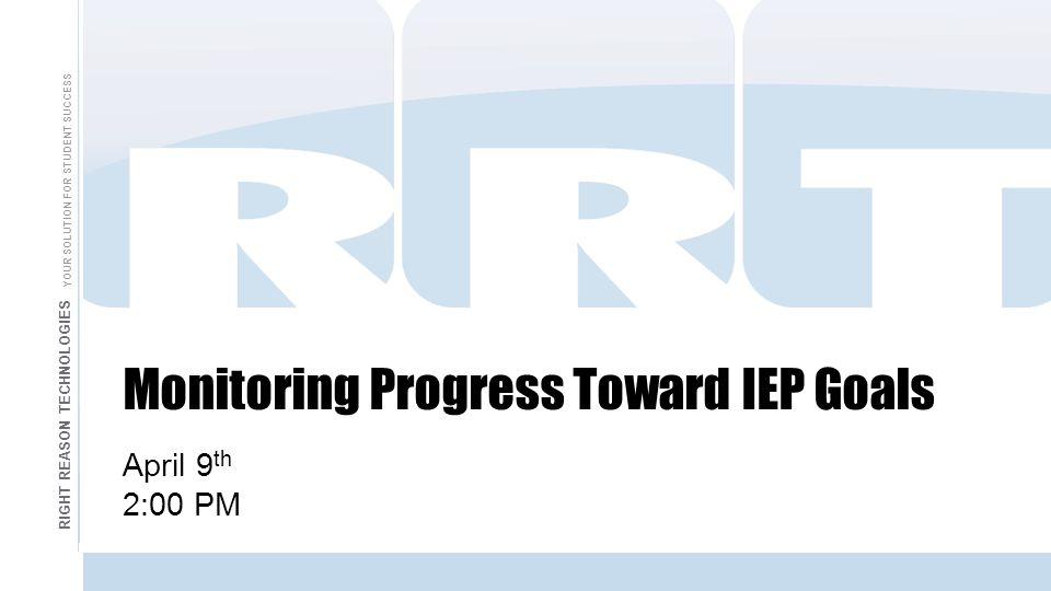 Monitoring Progress Toward IEP Goals April 9 th 2:00 PM RIGHT REASON TECHNOLOGIES YOUR SOLUTION FOR STUDENT SUCCESS