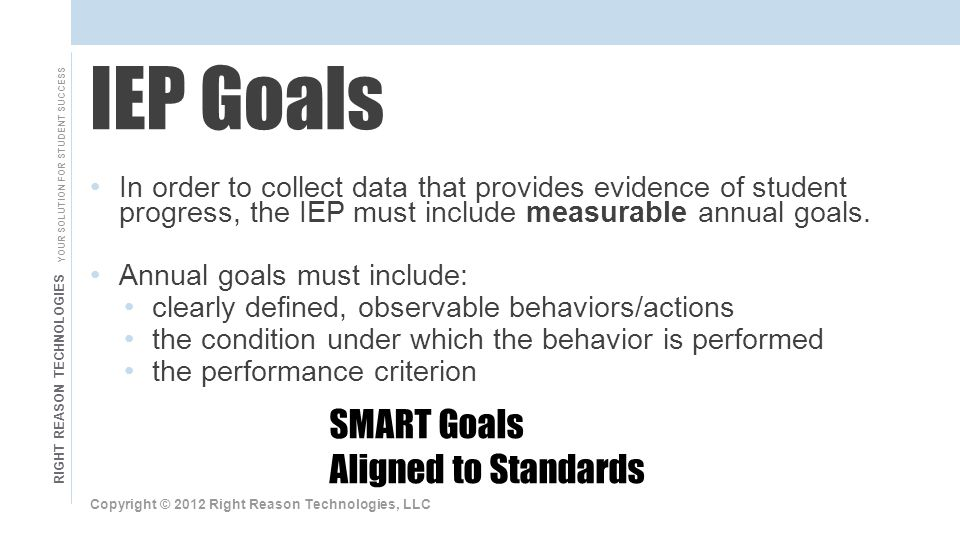 RIGHT REASON TECHNOLOGIES YOUR SOLUTION FOR STUDENT SUCCESS In order to collect data that provides evidence of student progress, the IEP must include measurable annual goals.