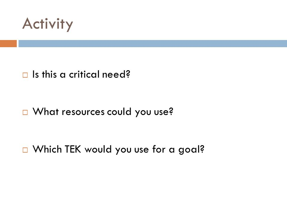 Activity  Is this a critical need?  What resources could you use?  Which TEK would you use for a goal?
