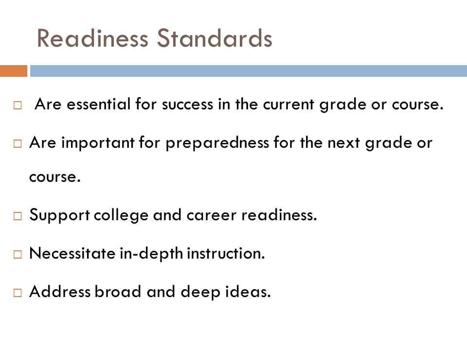 Readiness Standards  Are essential for success in the current grade or course.  Are important for preparedness for the next grade or course.  Suppo