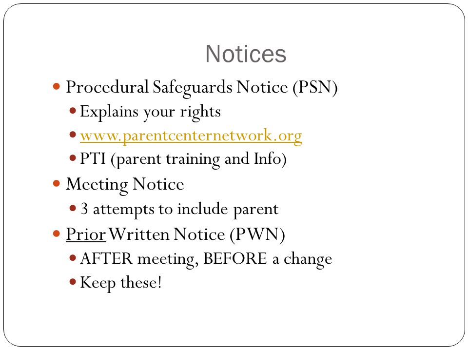 Notices Procedural Safeguards Notice (PSN) Explains your rights www.parentcenternetwork.org PTI (parent training and Info) Meeting Notice 3 attempts to include parent Prior Written Notice (PWN) AFTER meeting, BEFORE a change Keep these!