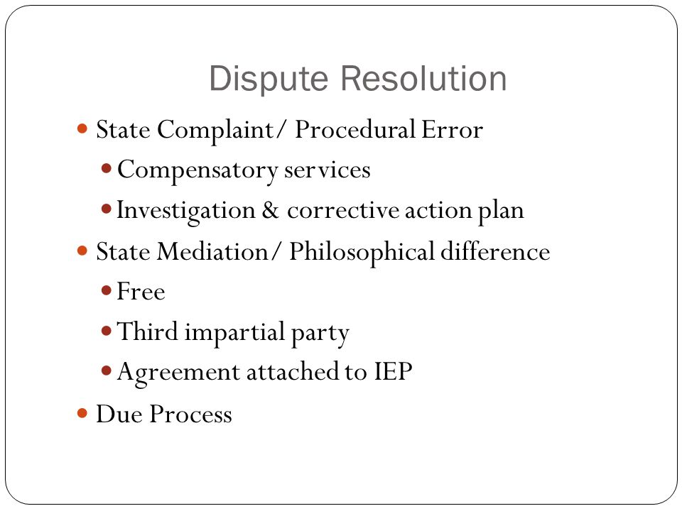 Dispute Resolution State Complaint/ Procedural Error Compensatory services Investigation & corrective action plan State Mediation/ Philosophical difference Free Third impartial party Agreement attached to IEP Due Process