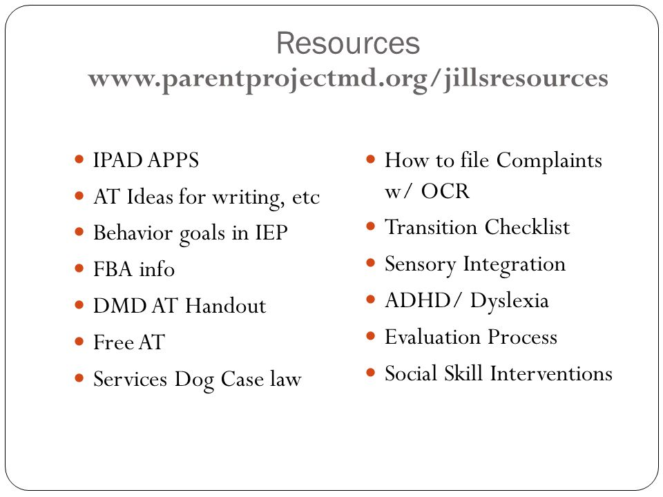 Resources www.parentprojectmd.org/jillsresources IPAD APPS AT Ideas for writing, etc Behavior goals in IEP FBA info DMD AT Handout Free AT Services Dog Case law How to file Complaints w/ OCR Transition Checklist Sensory Integration ADHD/ Dyslexia Evaluation Process Social Skill Interventions