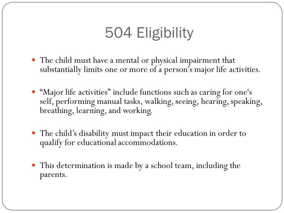 504 Eligibility The child must have a mental or physical impairment that substantially limits one or more of a person s major life activities.