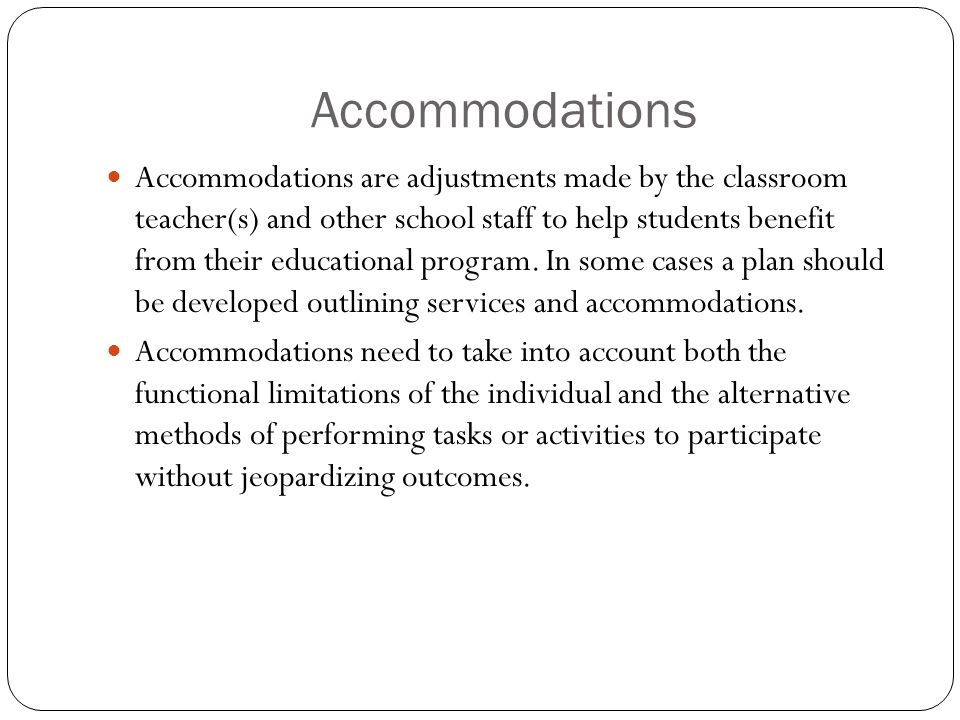 Accommodations Accommodations are adjustments made by the classroom teacher(s) and other school staff to help students benefit from their educational program.