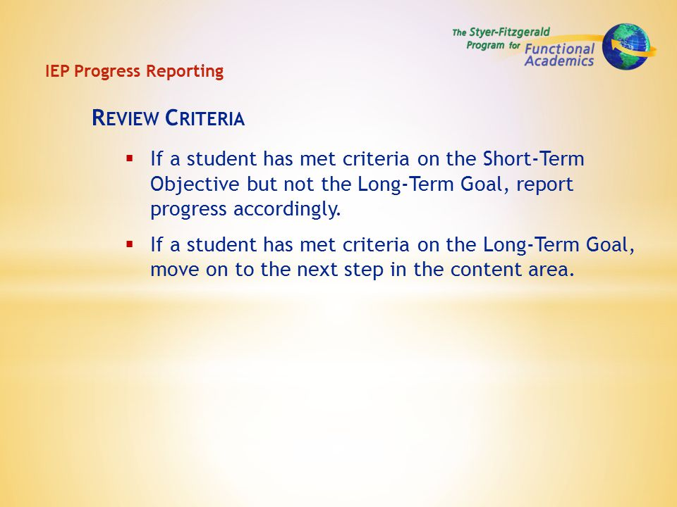 IEP Progress Reporting R EVIEW C RITERIA  If a student has met criteria on the Short-Term Objective but not the Long-Term Goal, report progress accordingly.