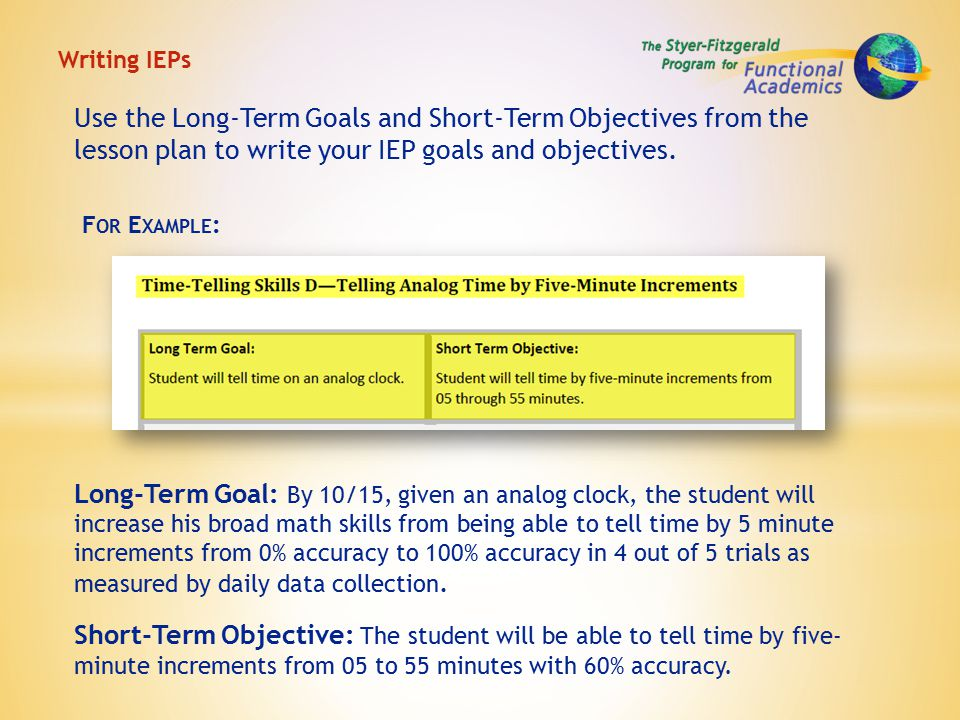 Writing IEPs Long-Term Goal: By 10/15, given an analog clock, the student will increase his broad math skills from being able to tell time by 5 minute increments from 0% accuracy to 100% accuracy in 4 out of 5 trials as measured by daily data collection.