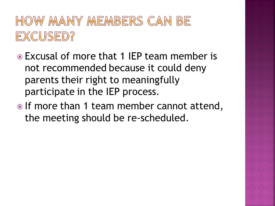  Excusal of more that 1 IEP team member is not recommended because it could deny parents their right to meaningfully participate in the IEP process.