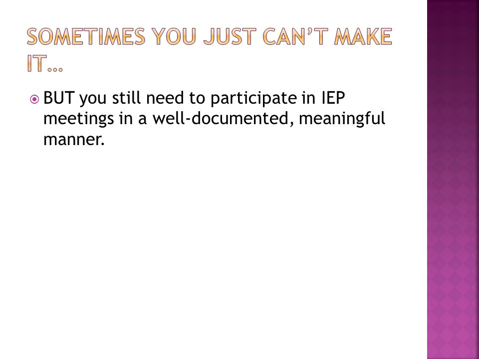  BUT you still need to participate in IEP meetings in a well-documented, meaningful manner.