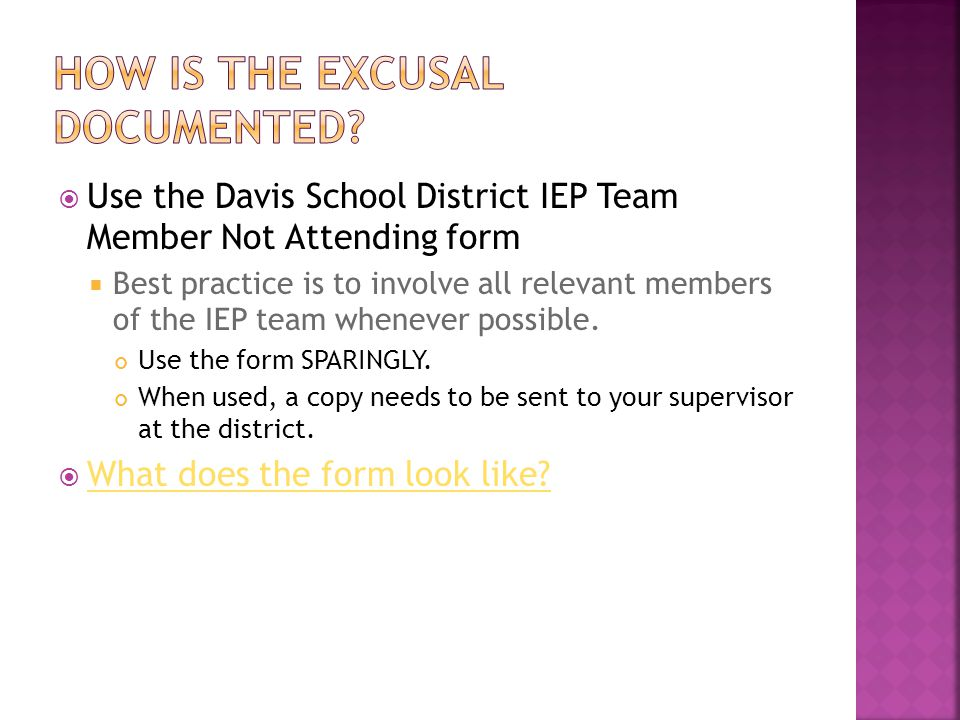  Use the Davis School District IEP Team Member Not Attending form  Best practice is to involve all relevant members of the IEP team whenever possible.