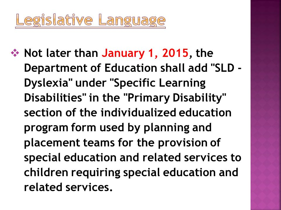  Not later than January 1, 2015, the Department of Education shall add SLD - Dyslexia under Specific Learning Disabilities in the Primary Disability section of the individualized education program form used by planning and placement teams for the provision of special education and related services to children requiring special education and related services.