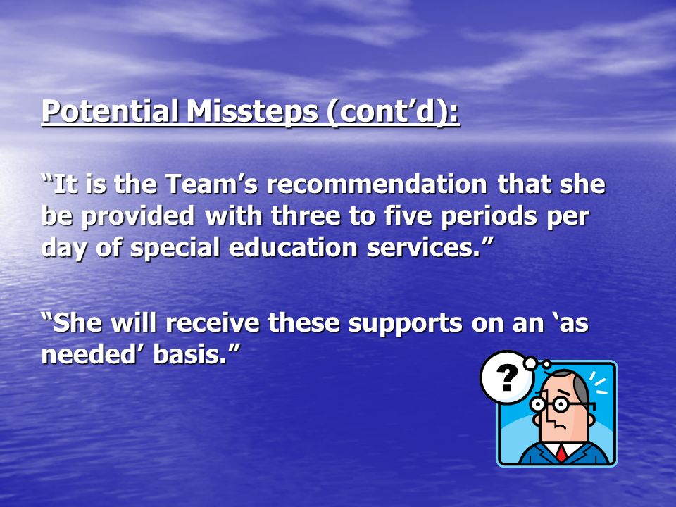 """Potential Missteps (cont'd): """"It is the Team's recommendation that she be provided with three to five periods per day of special education services."""""""