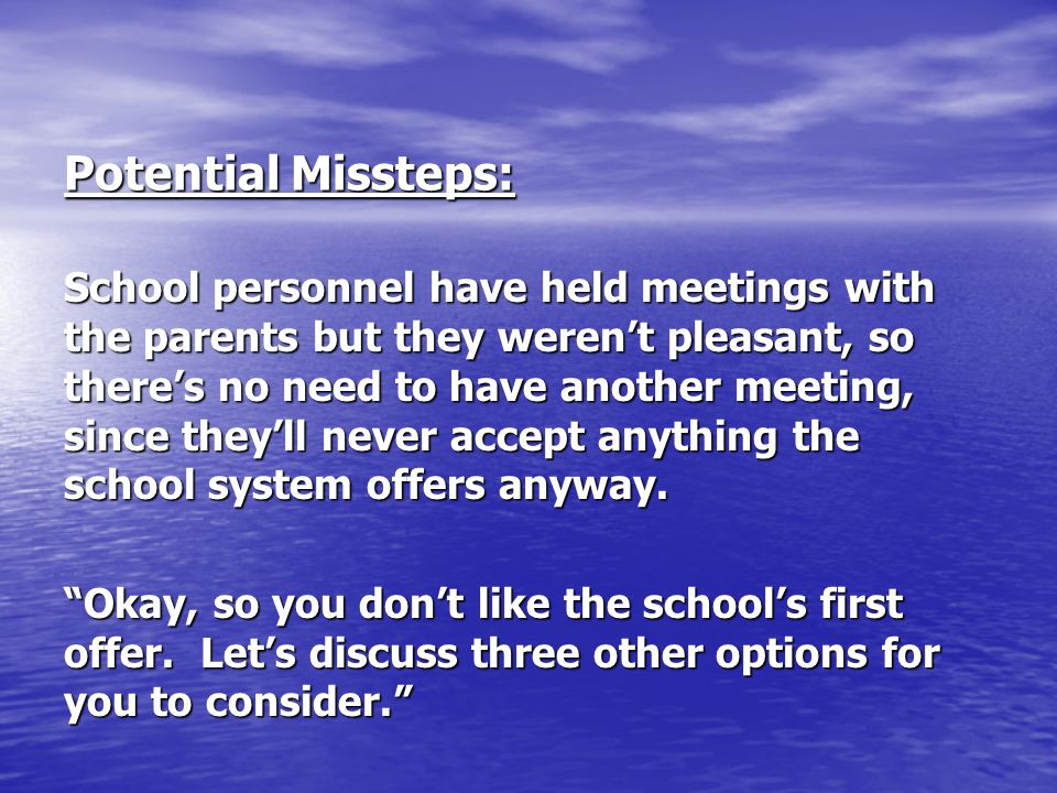 Potential Missteps: School personnel have held meetings with the parents but they weren't pleasant, so there's no need to have another meeting, since