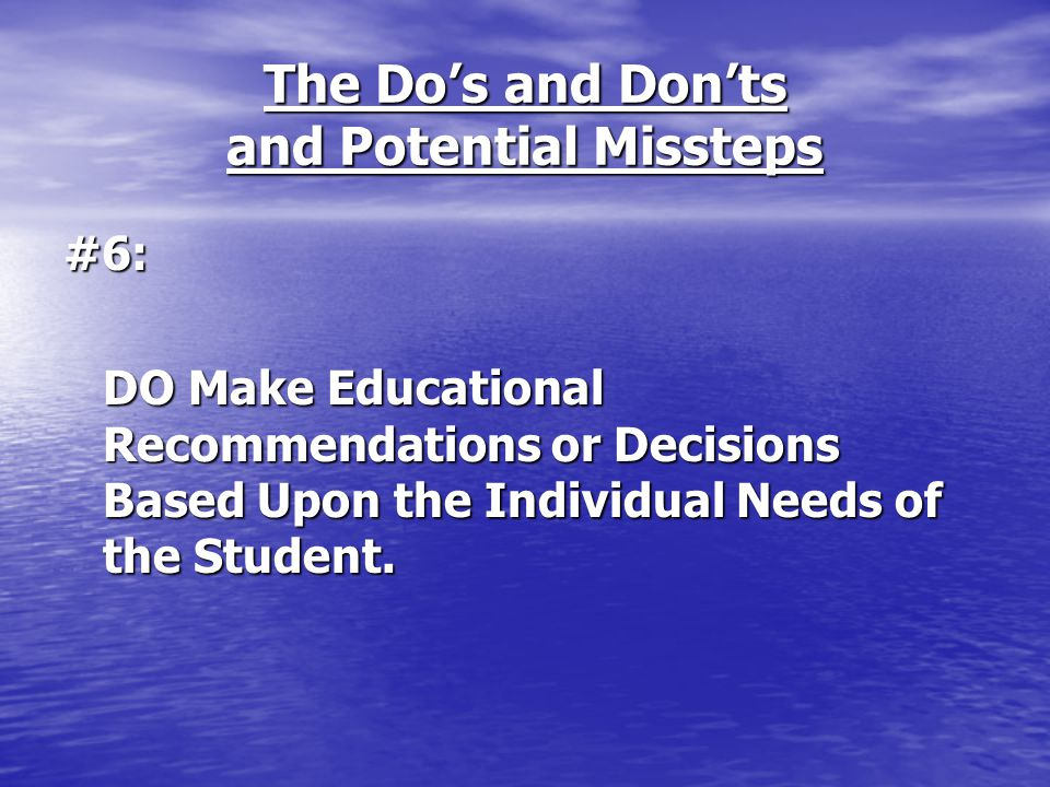 The Do's and Don'ts and Potential Missteps #6: DO Make Educational Recommendations or Decisions Based Upon the Individual Needs of the Student.