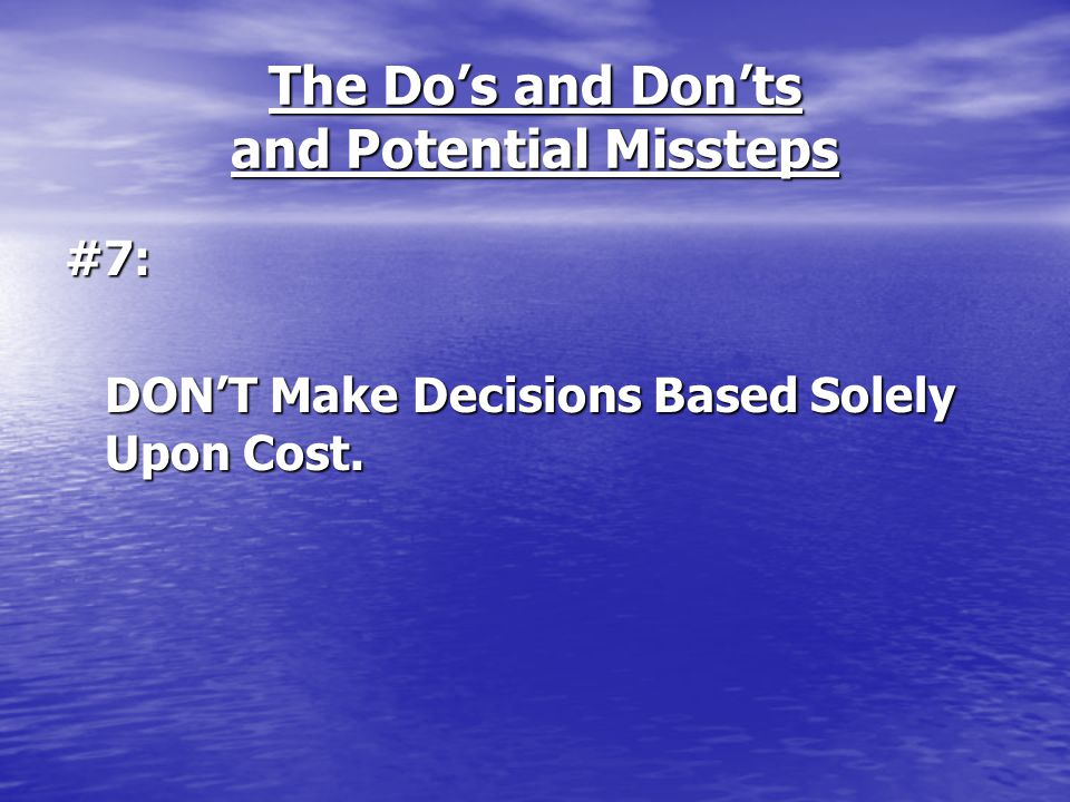 The Do's and Don'ts and Potential Missteps #7: DON'T Make Decisions Based Solely Upon Cost.