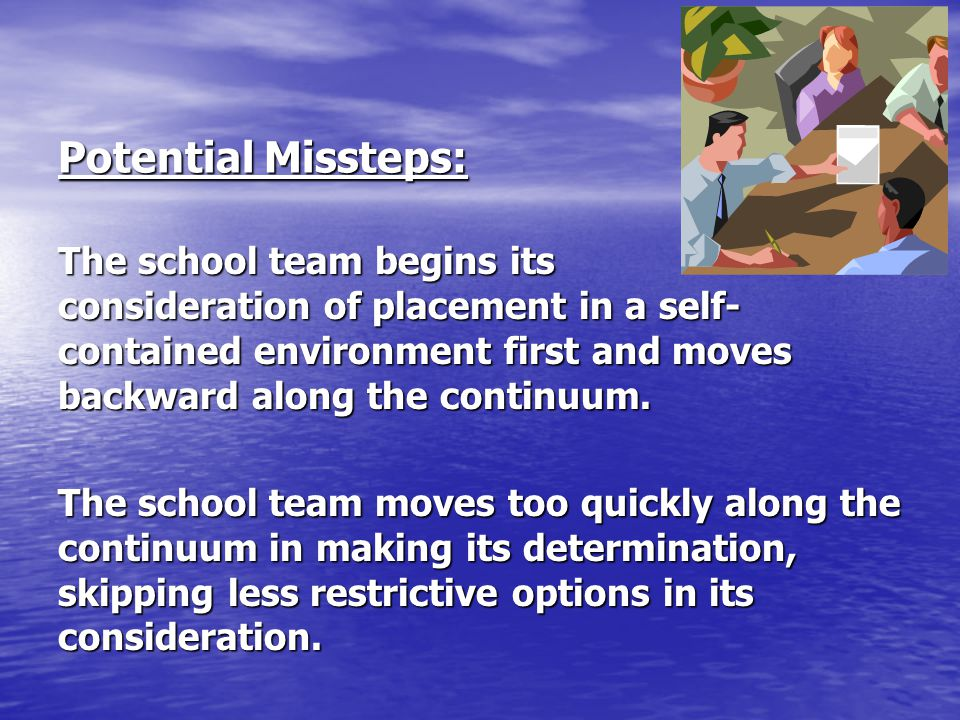 Potential Missteps: The school team begins its consideration of placement in a self- contained environment first and moves backward along the continuu