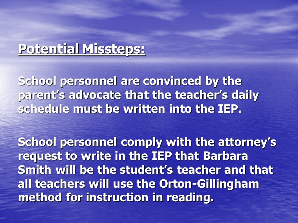 Potential Missteps: School personnel are convinced by the parent's advocate that the teacher's daily schedule must be written into the IEP. School per