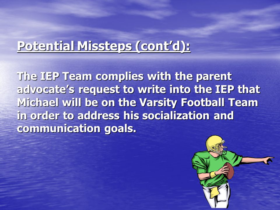 Potential Missteps (cont'd): The IEP Team complies with the parent advocate's request to write into the IEP that Michael will be on the Varsity Footba