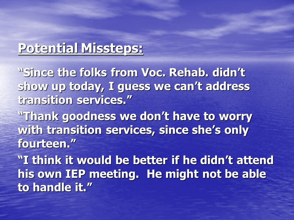 """Potential Missteps: """"Since the folks from Voc. Rehab. didn't show up today, I guess we can't address transition services."""" """"Thank goodness we don't ha"""