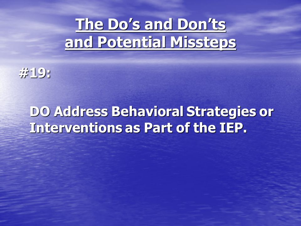 The Do's and Don'ts and Potential Missteps #19: DO Address Behavioral Strategies or Interventions as Part of the IEP.